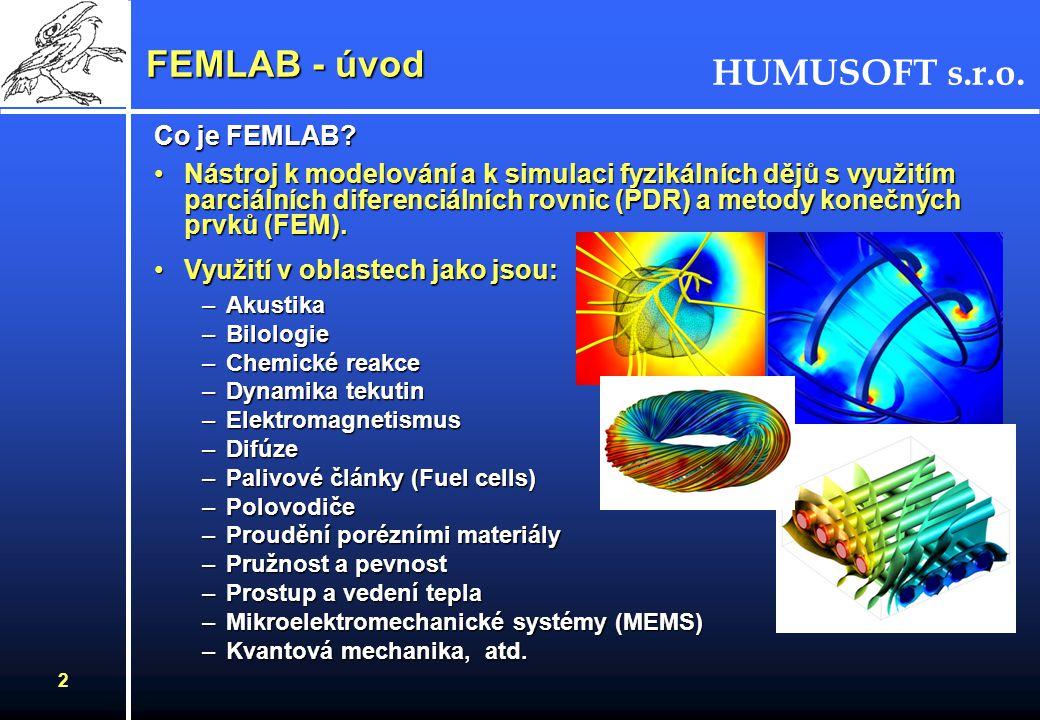HUMUSOFT s.r.o. 2 FEMLAB - úvod Co je FEMLAB? Nástroj k modelování a k simulaci fyzikálních dějů s využitím parciálních diferenciálních rovnic (PDR) a