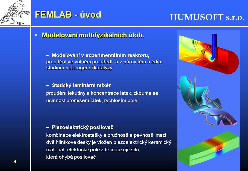 HUMUSOFT s.r.o. 4 FEMLAB - úvod Modelování multifyzikálních úloh.Modelování multifyzikálních úloh. –Modelování v experimentálním reaktoru, proudění ve
