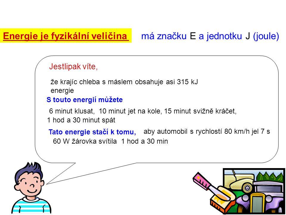 Energie je fyzikální veličina má značku E a jednotku J (joule) Jestlipak víte, že krajíc chleba s máslem obsahuje asi 315 kJ energie S touto energií m