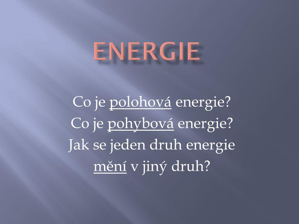 Co je polohová energie? Co je pohybová energie? Jak se jeden druh energie mění v jiný druh?