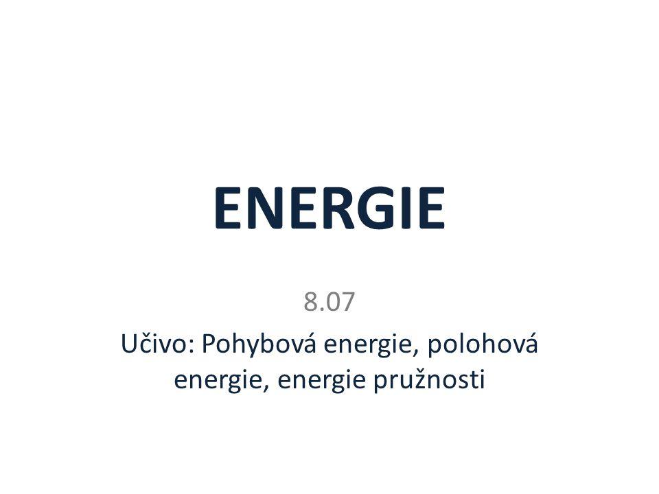 ENERGIE 8.07 Učivo: Pohybová energie, polohová energie, energie pružnosti