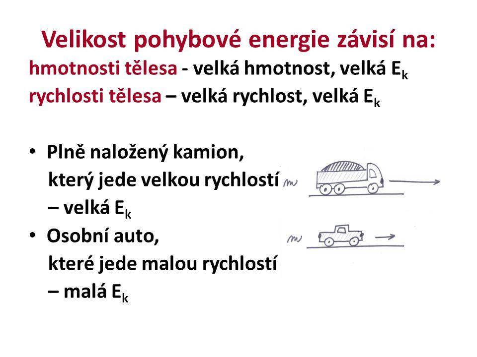 Velikost pohybové energie závisí na: hmotnosti tělesa - velká hmotnost, velká E k rychlosti tělesa – velká rychlost, velká E k Plně naložený kamion, který jede velkou rychlostí – velká E k Osobní auto, které jede malou rychlostí – malá E k