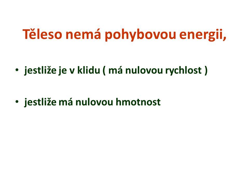 Těleso nemá pohybovou energii, jestliže je v klidu ( má nulovou rychlost ) jestliže má nulovou hmotnost