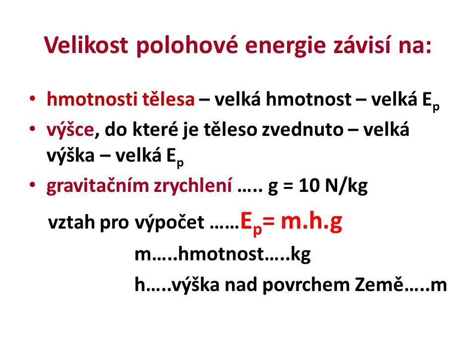Velikost polohové energie závisí na: hmotnosti tělesa – velká hmotnost – velká E p výšce, do které je těleso zvednuto – velká výška – velká E p gravitačním zrychlení …..