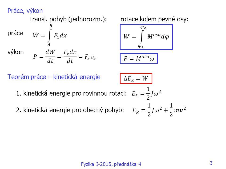 Práce, výkon transl. pohyb (jednorozm.):rotace kolem pevné osy: práce výkon Teorém práce – kinetická energie 1. kinetická energie pro rovinnou rotaci: