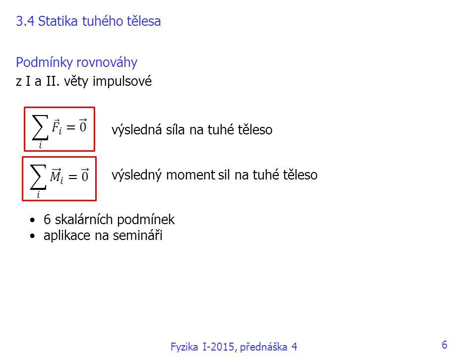 Podmínky rovnováhy z I a II. věty impulsové 3.4 Statika tuhého tělesa výsledná síla na tuhé těleso výsledný moment sil na tuhé těleso 6 skalárních pod