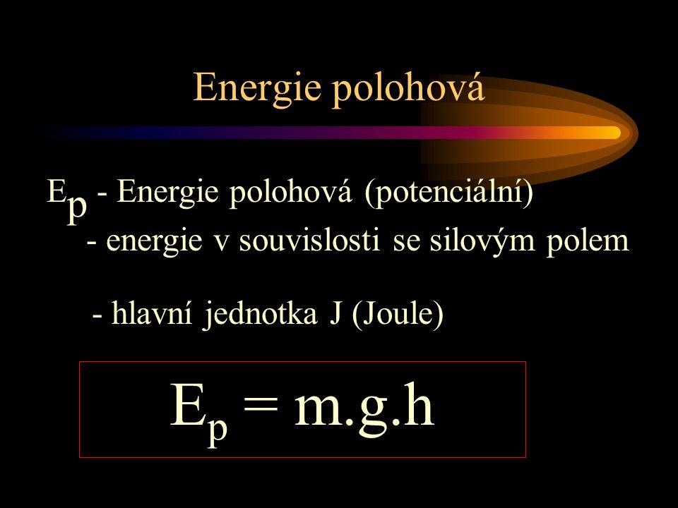 Energie polohová E p - Energie polohová (potenciální) - energie v souvislosti se silovým polem E p = m.g.h - hlavní jednotka J (Joule)