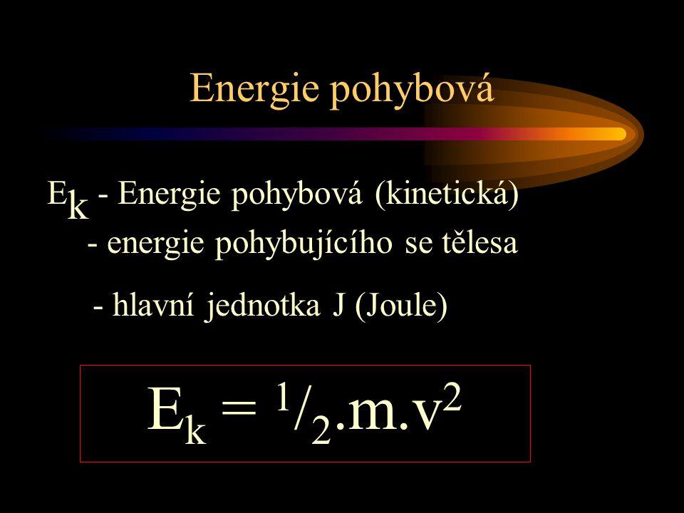 Energie pohybová E k - Energie pohybová (kinetická) - energie pohybujícího se tělesa E k = 1 / 2.m.v 2 - hlavní jednotka J (Joule)