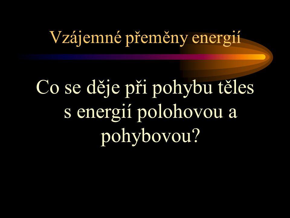 Vzájemné přeměny energií Co se děje při pohybu těles s energií polohovou a pohybovou?