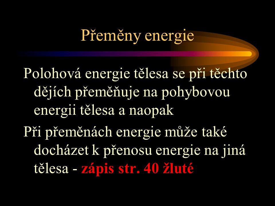 Přeměny energie Polohová energie tělesa se při těchto dějích přeměňuje na pohybovou energii tělesa a naopak Při přeměnách energie může také docházet k přenosu energie na jiná tělesa - zápis str.