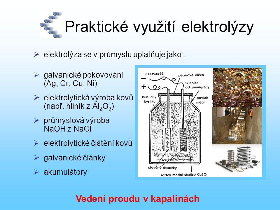 Praktické využití elektrolýzy  elektrolýza se v průmyslu uplatňuje jako :  galvanické pokovování (Ag, Cr, Cu, Ni)  elektrolytická výroba kovů (např
