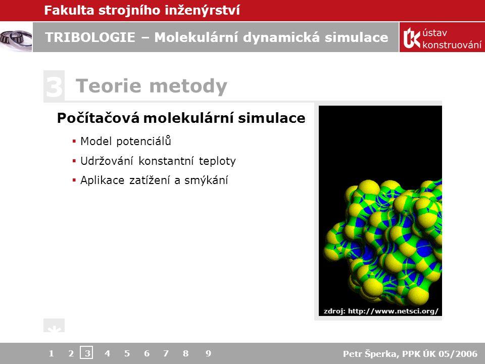 Fakulta strojního inženýrství Petr Šperka, PPK ÚK 05/2006 TRIBOLOGIE – Molekulární dynamická simulace 1 2 3 4 5 6 7 8 9 Počítačová molekulární simulace Model potenciálů  Udržování konstantní teploty  Aplikace zatížení a smýkání Teorie metody 3 * Lennard-Jones potenciál > reálné mezimolekulární interakce > studium obecného chování > nevhodné pro speciální materiály  Embedded atom metoda  Bond angle metoda  Stretching, bending, torsional energies www-users.york.ac.uk/ ~dq100 > >