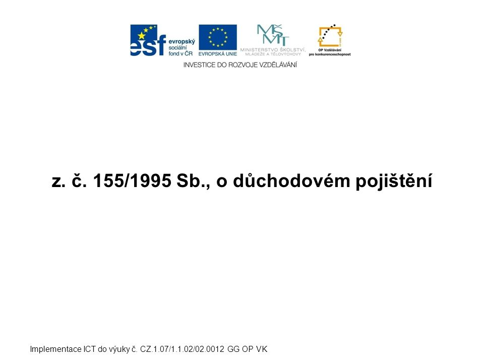 z. č. 155/1995 Sb., o důchodovém pojištění Implementace ICT do výuky č. CZ.1.07/1.1.02/02.0012 GG OP VK