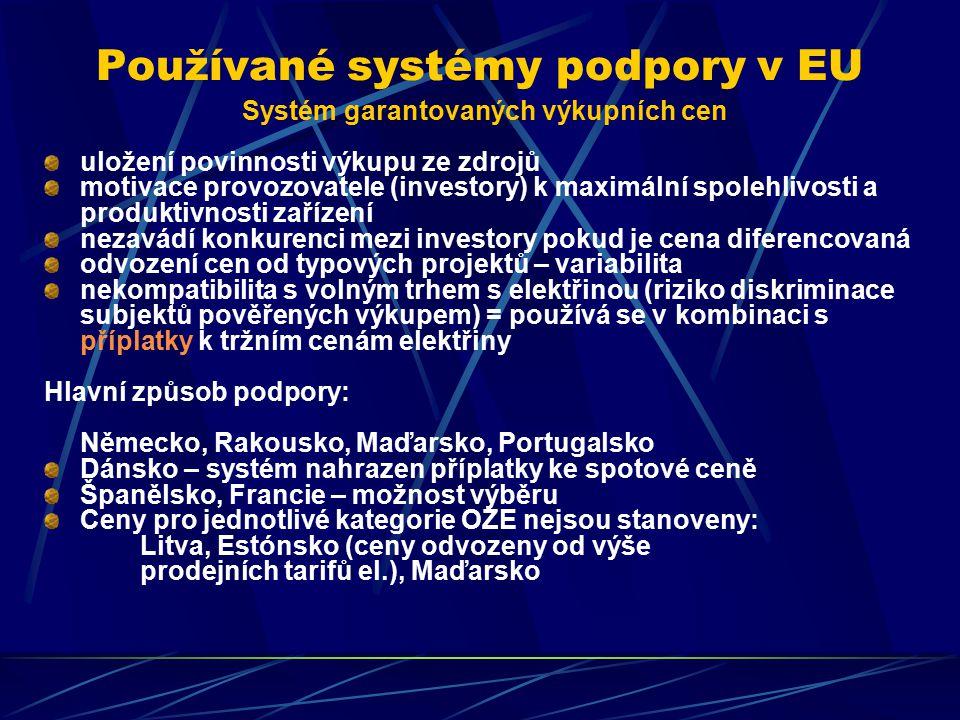 Používané systémy podpory v EU Systém garantovaných výkupních cen uložení povinnosti výkupu ze zdrojů motivace provozovatele (investory) k maximální spolehlivosti a produktivnosti zařízení nezavádí konkurenci mezi investory pokud je cena diferencovaná odvození cen od typových projektů – variabilita nekompatibilita s volným trhem s elektřinou (riziko diskriminace subjektů pověřených výkupem) = používá se v kombinaci s příplatky k tržním cenám elektřiny Hlavní způsob podpory: Německo, Rakousko, Maďarsko, Portugalsko Dánsko – systém nahrazen příplatky ke spotové ceně Španělsko, Francie – možnost výběru Ceny pro jednotlivé kategorie OZE nejsou stanoveny: Litva, Estónsko (ceny odvozeny od výše prodejních tarifů el.), Maďarsko