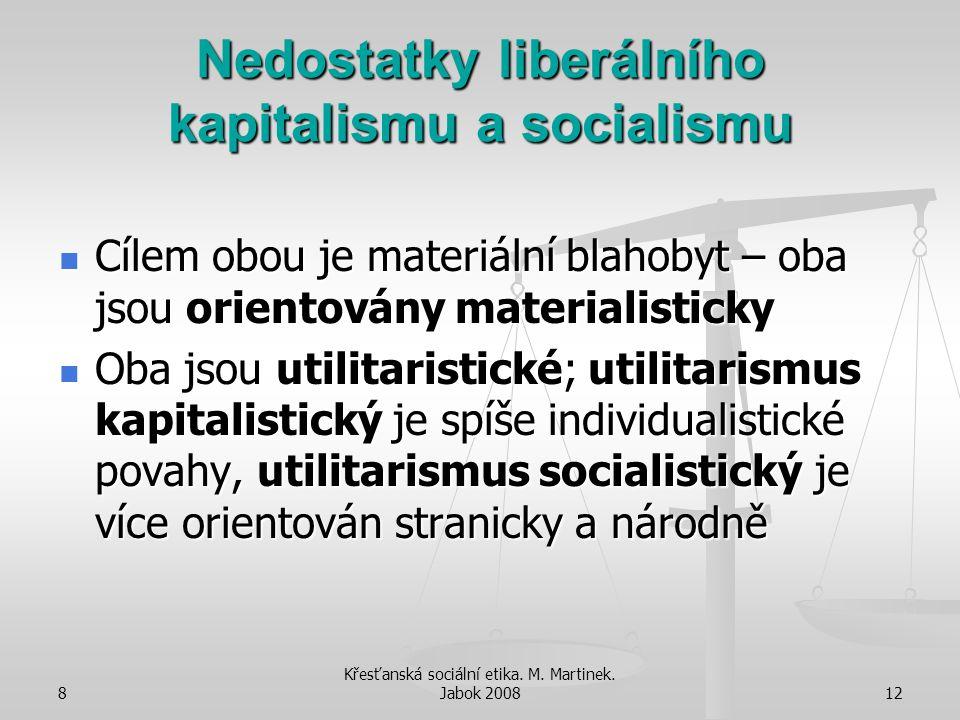 8 Křesťanská sociální etika. M. Martinek. Jabok 200812 Nedostatky liberálního kapitalismu a socialismu Cílem obou je materiální blahobyt – oba jsou or