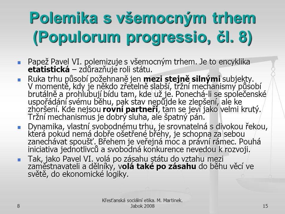 8 Křesťanská sociální etika. M. Martinek. Jabok 200815 Polemika s všemocným trhem (Populorum progressio, čl. 8) Papež Pavel VI. polemizuje s všemocným