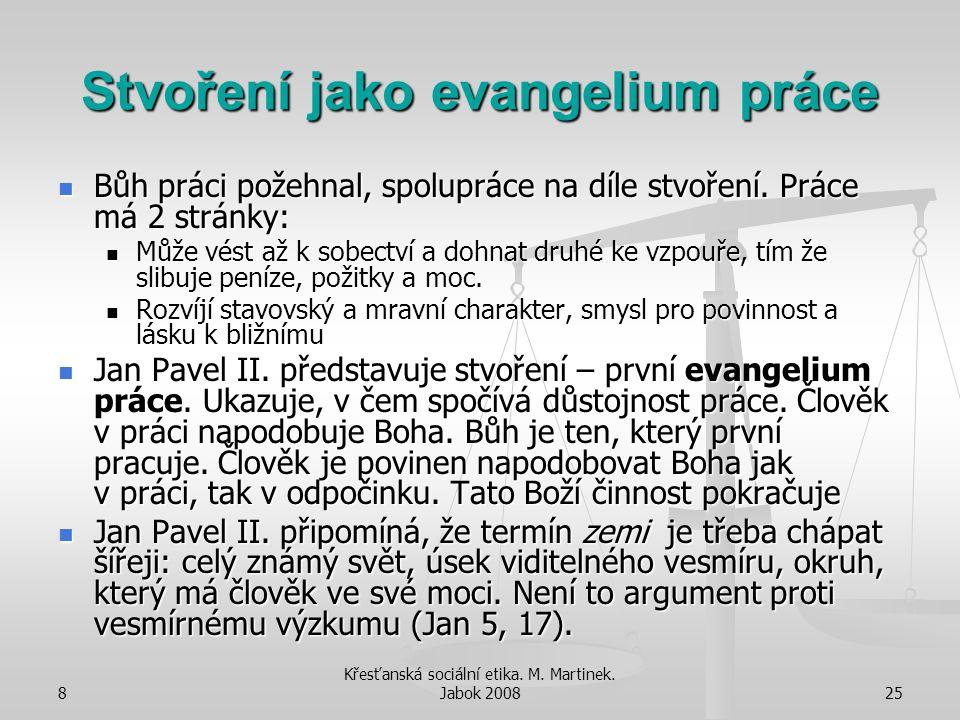8 Křesťanská sociální etika. M. Martinek. Jabok 200825 Stvoření jako evangelium práce Bůh práci požehnal, spolupráce na díle stvoření. Práce má 2 strá