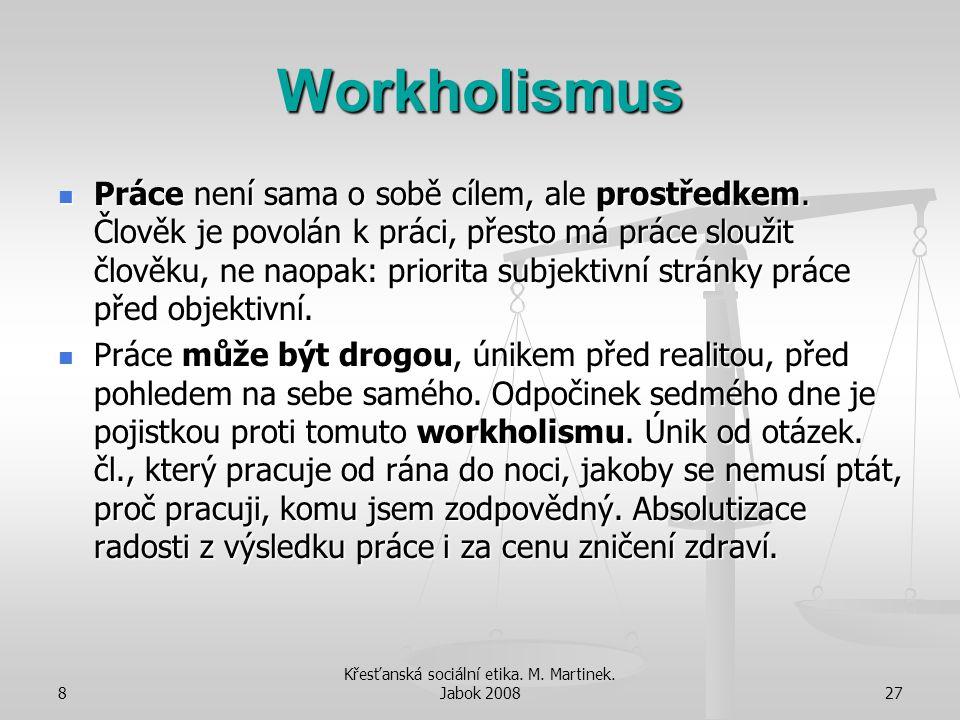 8 Křesťanská sociální etika. M. Martinek. Jabok 200827 Workholismus Práce není sama o sobě cílem, ale prostředkem. Člověk je povolán k práci, přesto m