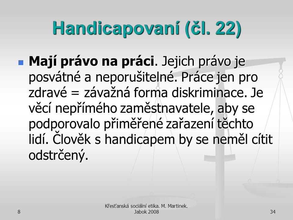8 Křesťanská sociální etika. M. Martinek. Jabok 200834 Handicapovaní (čl. 22) Mají právo na práci. Jejich právo je posvátné a neporušitelné. Práce jen