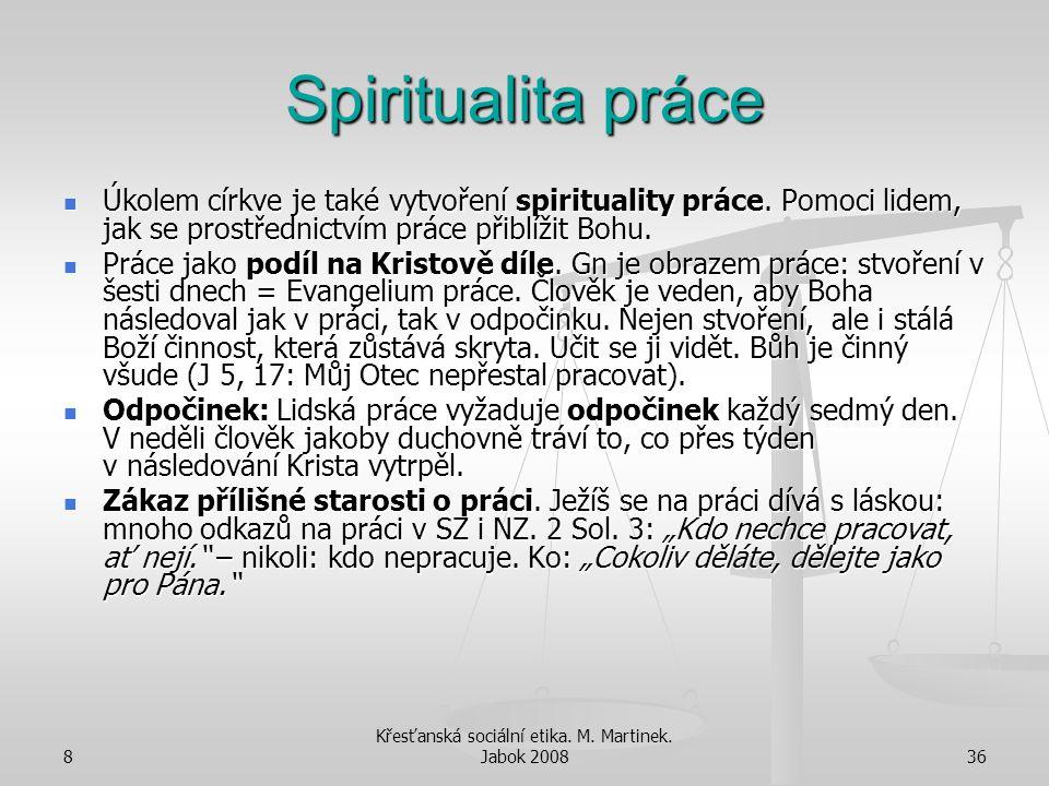 8 Křesťanská sociální etika. M. Martinek. Jabok 200836 Spiritualita práce Úkolem církve je také vytvoření spirituality práce. Pomoci lidem, jak se pro