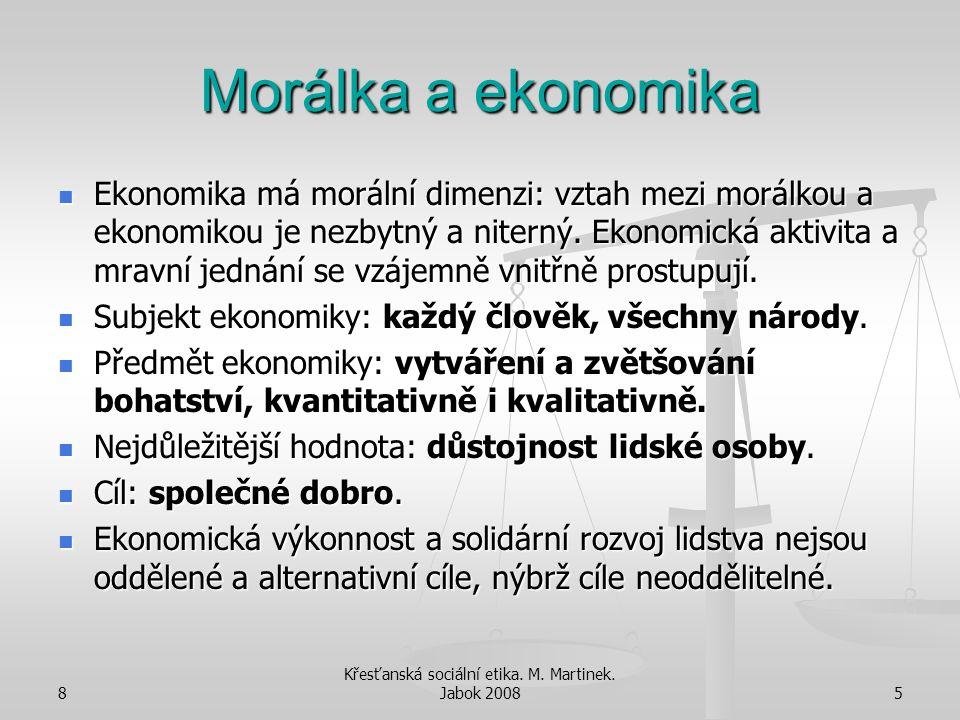 8 Křesťanská sociální etika. M. Martinek. Jabok 20085 Morálka a ekonomika Ekonomika má morální dimenzi: vztah mezi morálkou a ekonomikou je nezbytný a