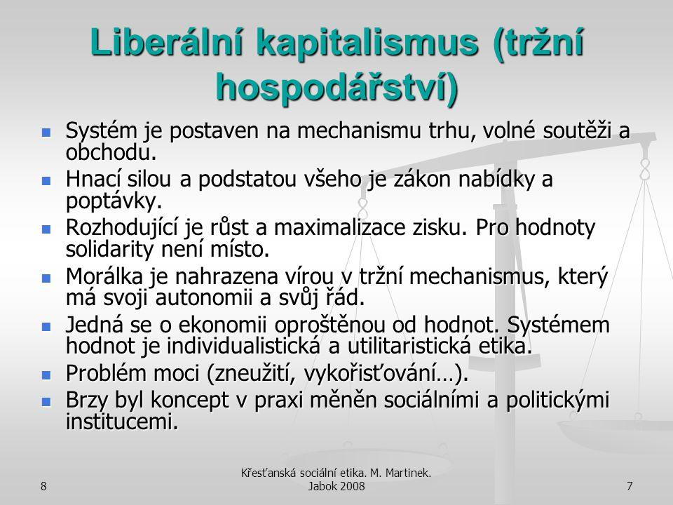 8 Křesťanská sociální etika. M. Martinek. Jabok 20087 Liberální kapitalismus (tržní hospodářství) Systém je postaven na mechanismu trhu, volné soutěži