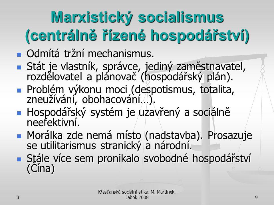8 Křesťanská sociální etika. M. Martinek. Jabok 20089 Marxistický socialismus (centrálně řízené hospodářství) Odmítá tržní mechanismus. Odmítá tržní m