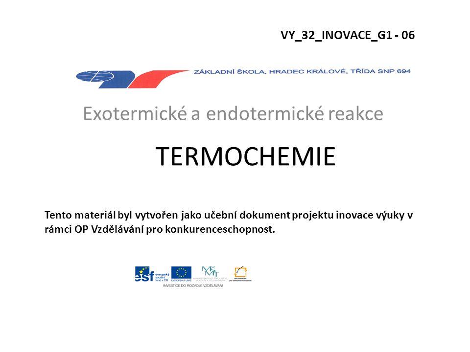 TERMOCHEMIE Exotermické a endotermické reakce VY_32_INOVACE_G1 - 06 Tento materiál byl vytvořen jako učební dokument projektu inovace výuky v rámci OP