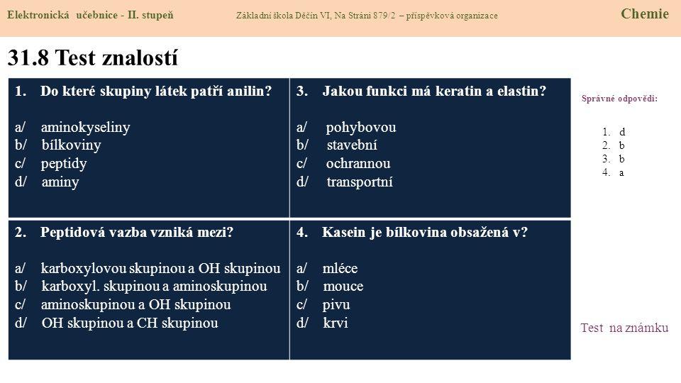31.8 Test znalostí Správné odpovědi: 1.Do které skupiny látek patří anilin? a/ aminokyseliny b/ bílkoviny c/ peptidy d/ aminy 3. Jakou funkci má kerat