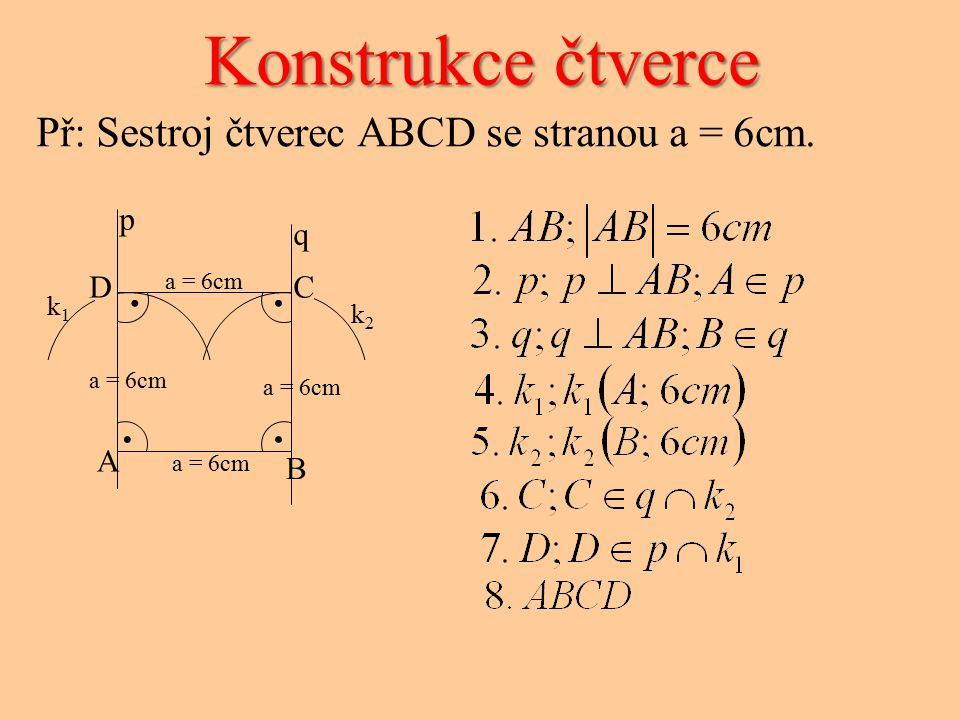 k1k1 k2k2 Konstrukce čtverce Př: Sestroj čtverec ABCD se stranou a = 6cm. a = 6cm.... A B CD p q