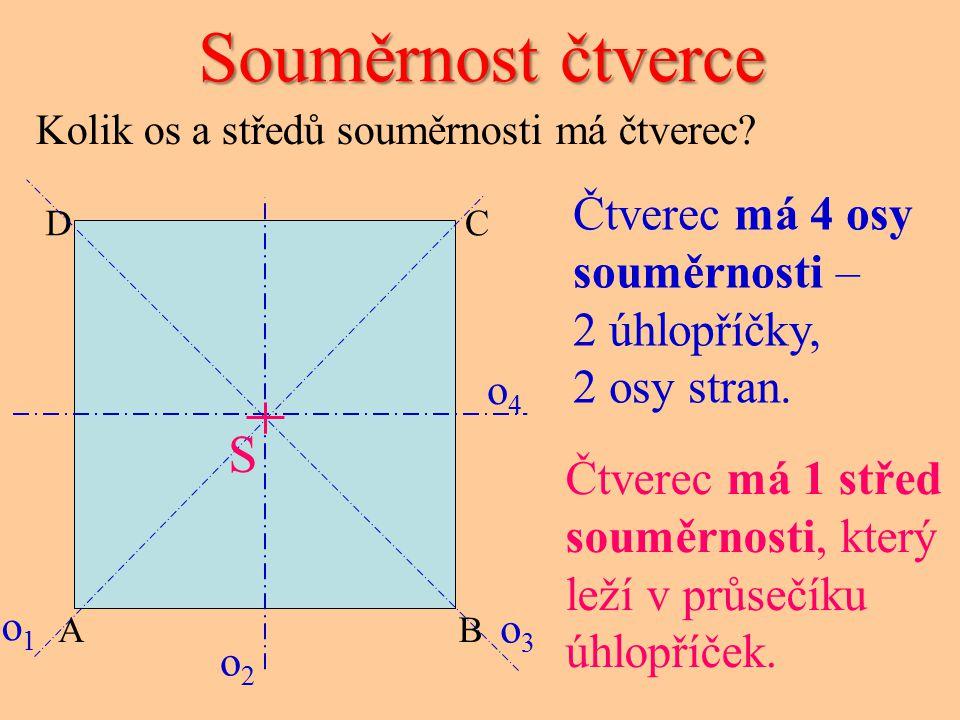 Souměrnost čtverce CD AB o4o4 o3o3 o2o2 o1o1 Čtverec má 4 osy souměrnosti – 2 úhlopříčky, 2 osy stran. Čtverec má 1 střed souměrnosti, který leží v pr