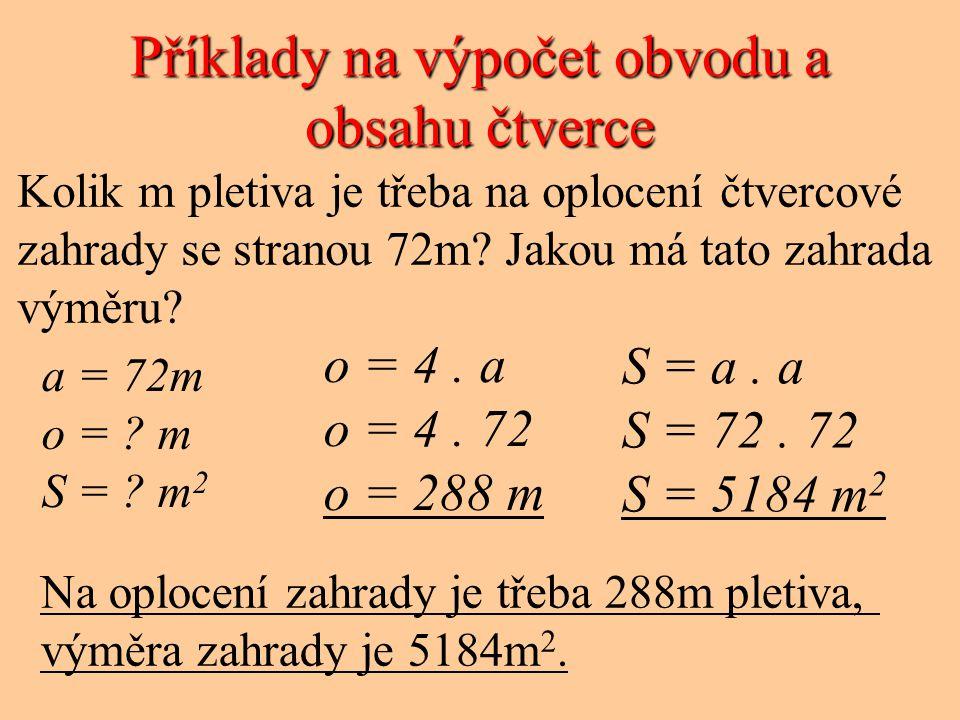 Příklady na výpočet obvodu a obsahu čtverce Kolik m pletiva je třeba na oplocení čtvercové zahrady se stranou 72m? Jakou má tato zahrada výměru? a = 7