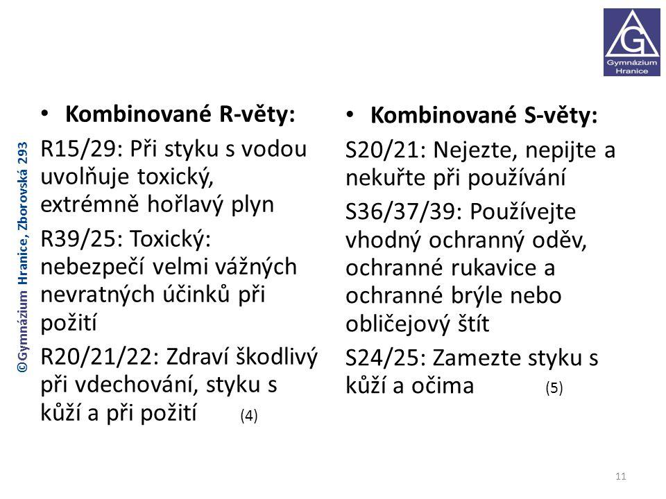 Kombinované R-věty: R15/29: Při styku s vodou uvolňuje toxický, extrémně hořlavý plyn R39/25: Toxický: nebezpečí velmi vážných nevratných účinků při požití R20/21/22: Zdraví škodlivý při vdechování, styku s kůží a při požití (4) Kombinované S-věty: S20/21: Nejezte, nepijte a nekuřte při používání S36/37/39: Používejte vhodný ochranný oděv, ochranné rukavice a ochranné brýle nebo obličejový štít S24/25: Zamezte styku s kůží a očima (5) 11 ©Gymnázium Hranice, Zborovská 293