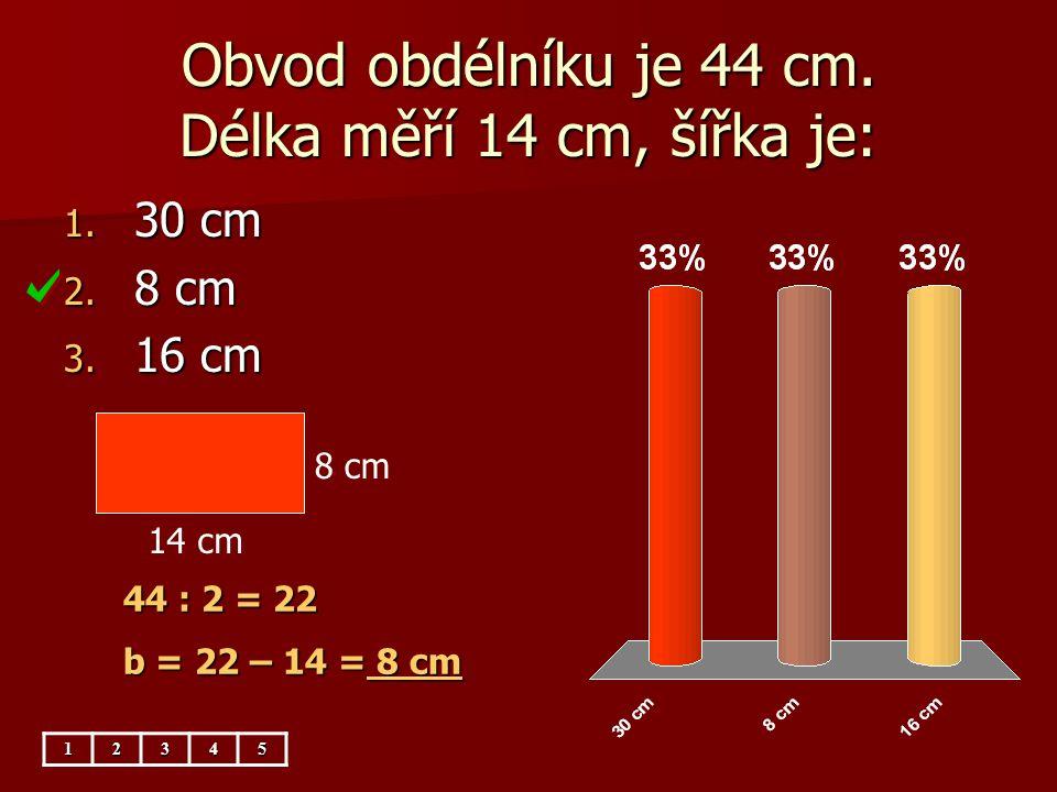 Obvod obdélníku je 44 cm. Délka měří 14 cm, šířka je: 1. 30 cm 2. 8 cm 3. 16 cm 44 : 2 = 22 b = 22 – 14 = 8 cm 12345 8 cm 14 cm
