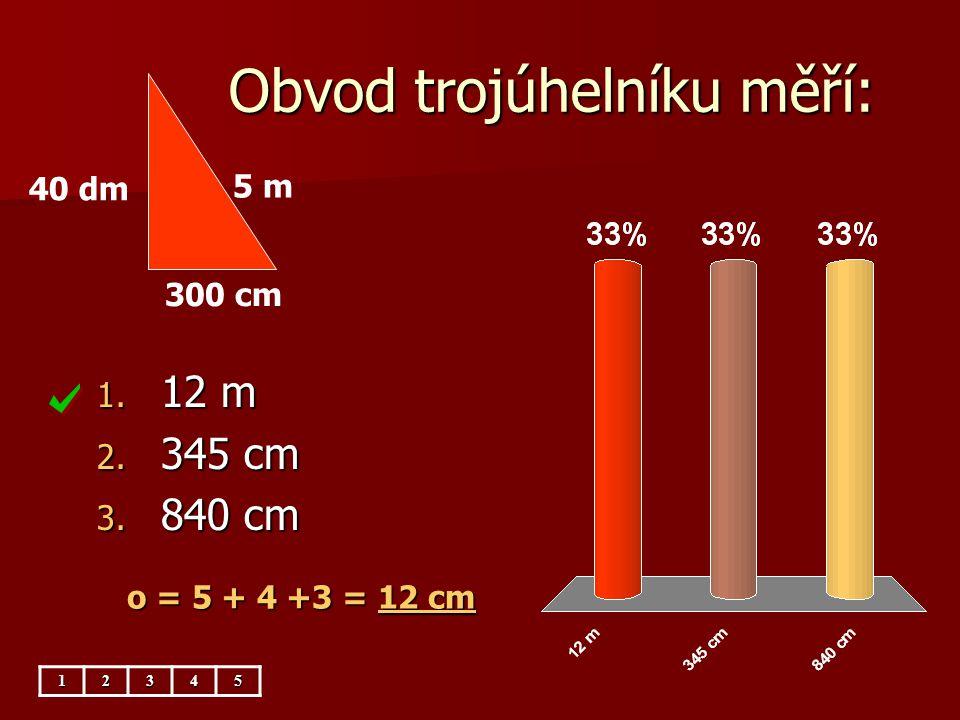 Obvod trojúhelníku měří: 1. 12 m 2. 345 cm 3. 840 cm 12345 5 m 300 cm 40 dm o = 5 + 4 +3 = 12 cm