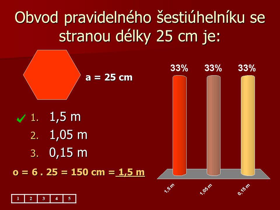 Obvod pravidelného šestiúhelníku se stranou délky 25 cm je: 1. 1,5 m 2. 1,05 m 3. 0,15 m a = 25 cm 12345 o = 6. 25 = 150 cm = 1,5 m
