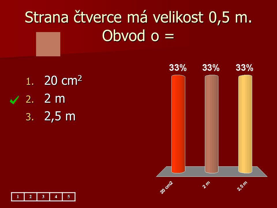 Strana čtverce má velikost 0,5 m. Obvod o = 1. 20 cm 2 2. 2 m 3. 2,5 m 12345