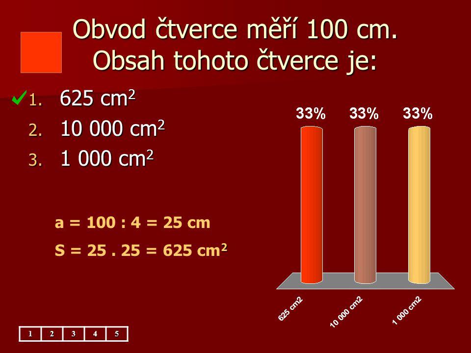 Obvod čtverce měří 100 cm. Obsah tohoto čtverce je: 1. 625 cm 2 2. 10 000 cm 2 3. 1 000 cm 2 12345 a = 100 : 4 = 25 cm 2 S = 25. 25 = 625 cm 2