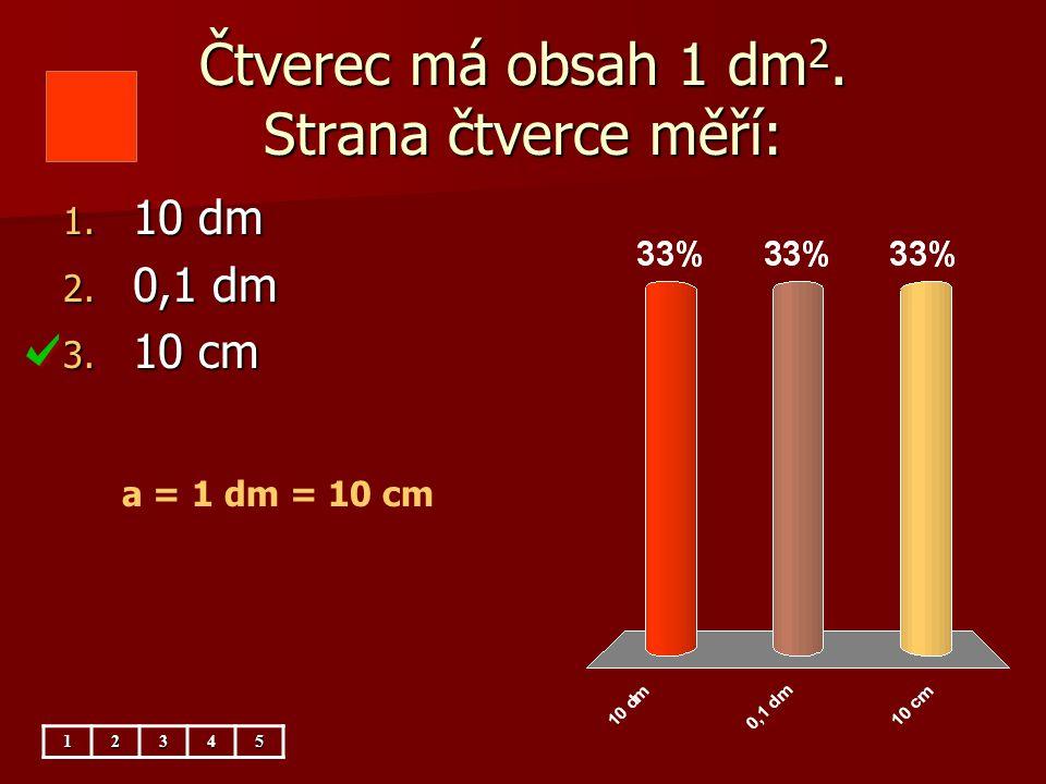 Čtverec má obsah 1 dm 2. Strana čtverce měří: 1. 10 dm 2. 0,1 dm 3. 10 cm a = 1 dm = 10 cm12345