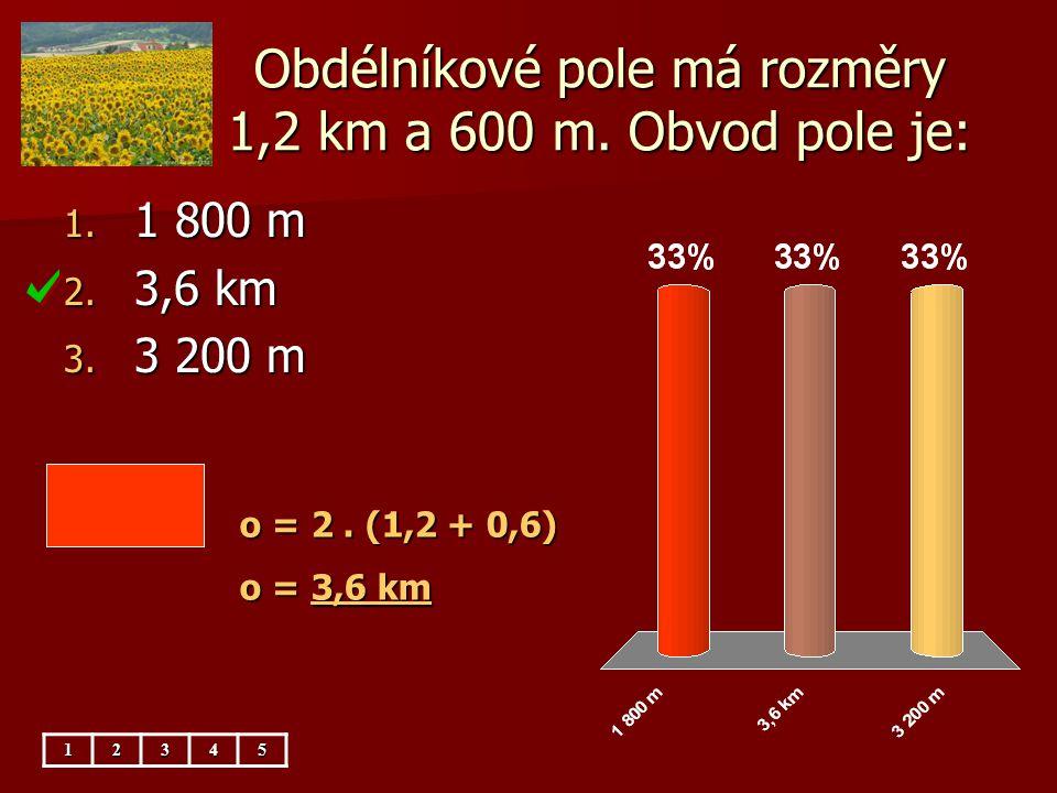 Obdélníkové pole má rozměry 1,2 km a 600 m. Obvod pole je: 1. 1 800 m 2. 3,6 km 3. 3 200 m o = 2. (1,2 + 0,6) o = 3,6 km 12345