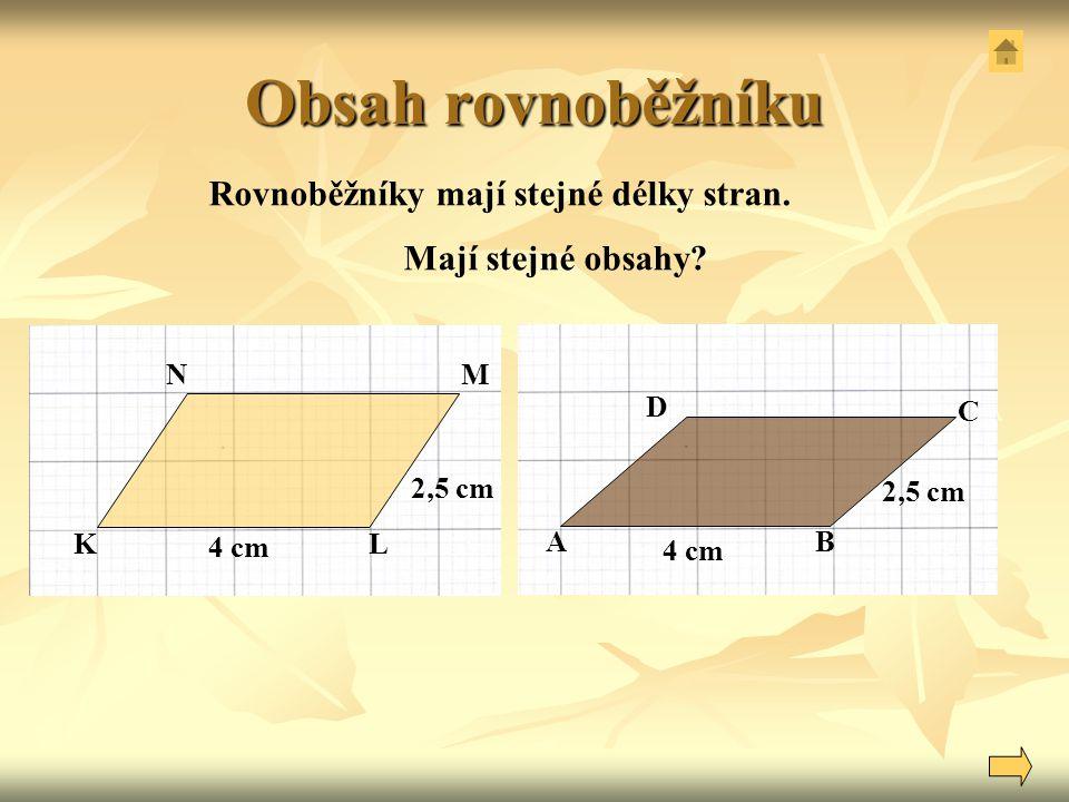 Obsah rovnoběžníku 4 cm 2,5 cm A D C B Rovnoběžníky mají stejné délky stran. Mají stejné obsahy? 4 cm NM LK 2,5 cm
