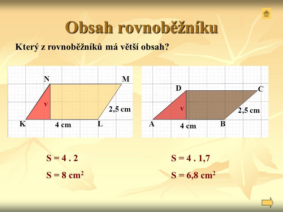 Obsah rovnoběžníku 2,5 cm Který z rovnoběžníků má větší obsah? S = 4. 2 S = 8 cm 2 S = 4. 1,7 S = 6,8 cm 2 4 cm NM LK 2,5 cm v 4 cm 2,5 cm A D C B v