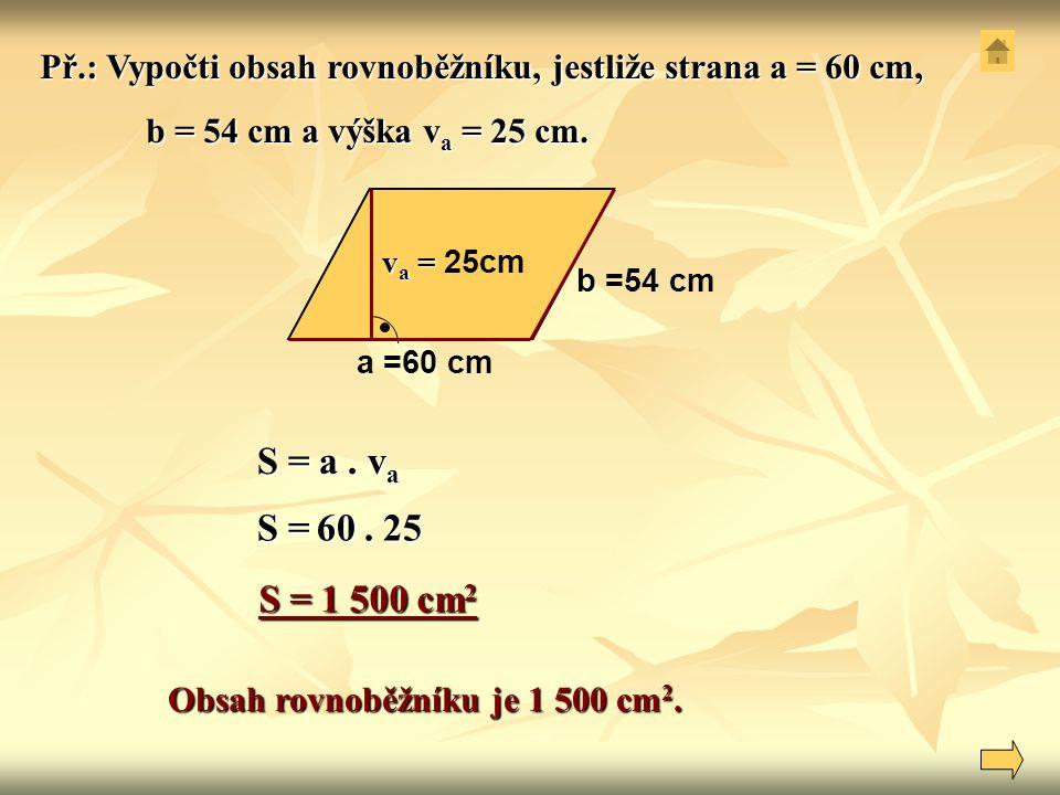 S = a. v a a =60 cm b =54 cm v a = v a = 25cm Obsah rovnoběžníku je 1 500 cm 2. Př.: Vypočti obsah rovnoběžníku, jestliže strana a = 60 cm, b = 54 cm