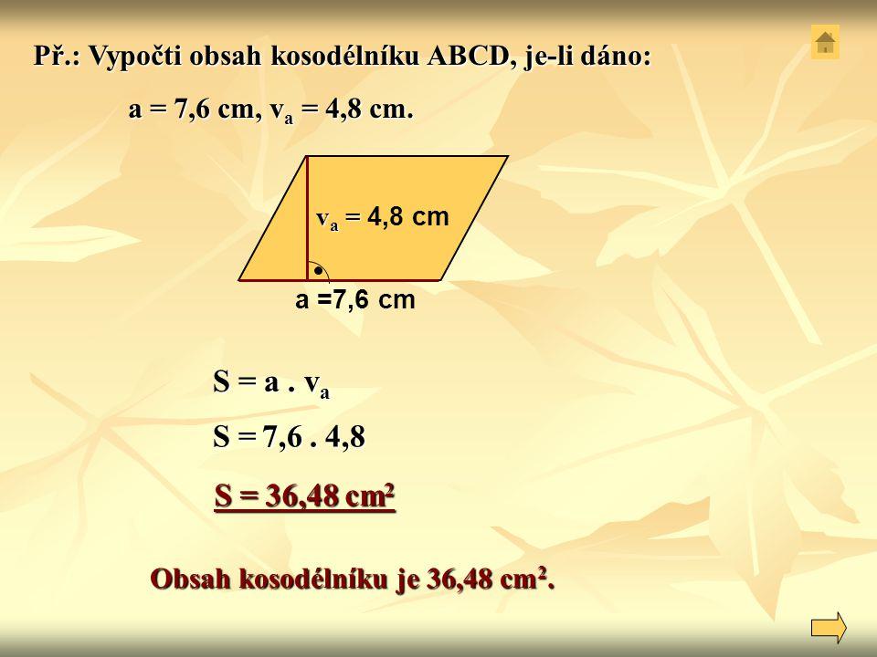 S = a. v a a =7,6 cm v a = v a = 4,8 cm Obsah kosodélníku je 36,48 cm 2. Př.: Vypočti obsah kosodélníku ABCD, je-li dáno: a = 7,6 cm, v a = 4,8 cm. a
