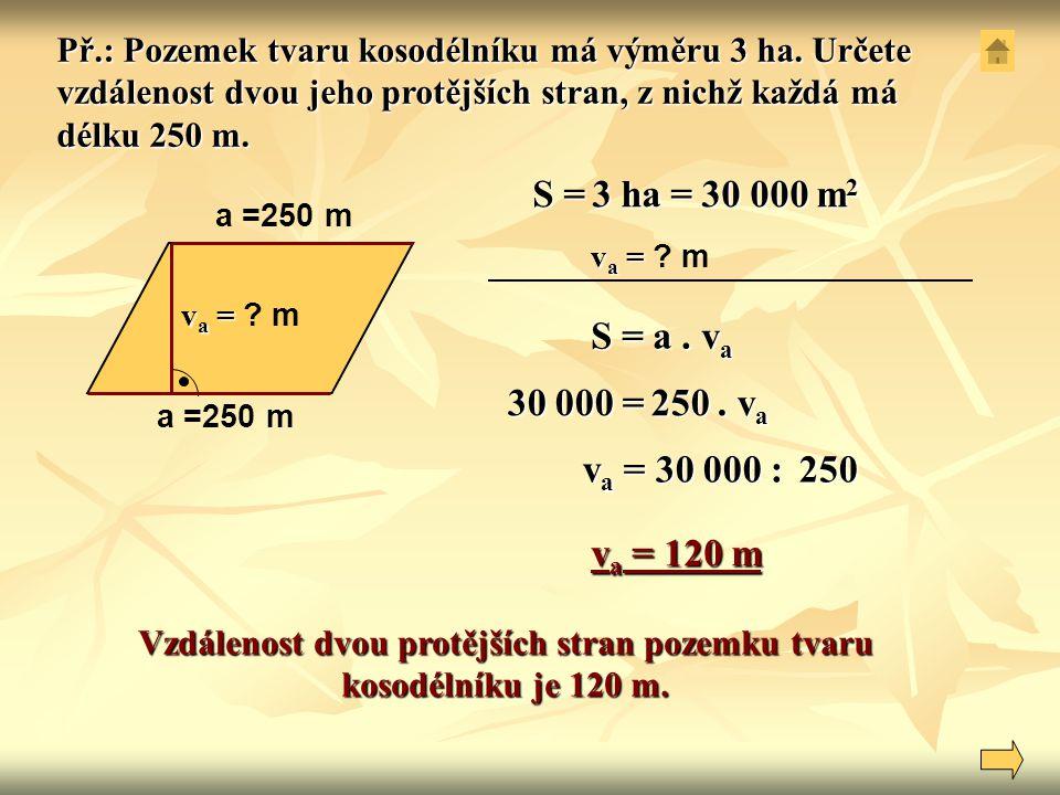 S = a. v a a =250 m v a = v a = ? m Vzdálenost dvou protějších stran pozemku tvaru kosodélníku je 120 m. Př.: Pozemek tvaru kosodélníku má výměru 3 ha