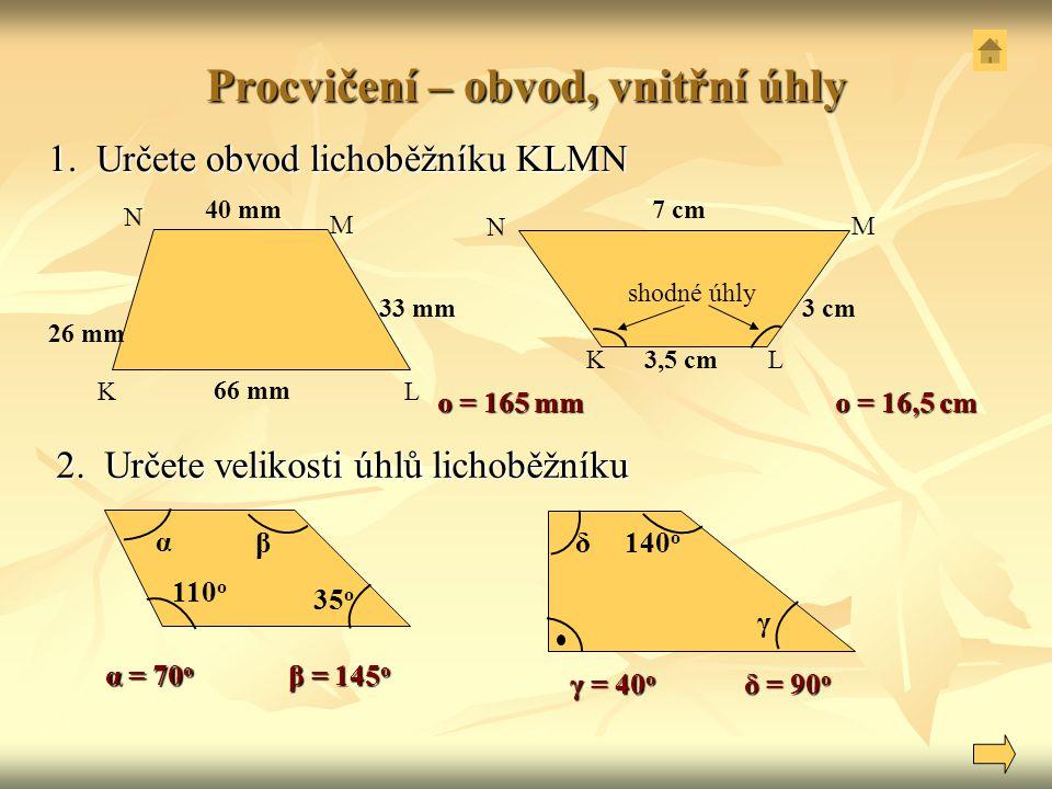 Procvičení – obvod, vnitřní úhly 1. Určete obvod lichoběžníku KLMN 2. Určete velikosti úhlů lichoběžníku K N M L KL M N 33 mm 66 mm 40 mm 26 mm 3 cm 3