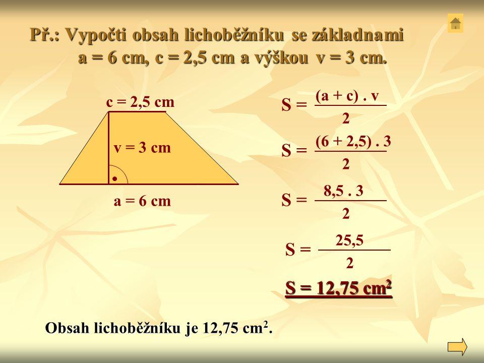 Př.: Vypočti obsah lichoběžníku se základnami a = 6 cm, c = 2,5 cm a výškou v = 3 cm. a = 6 cm c = 2,5 cm v = 3 cm (a + c). v 2 S = (6 + 2,5). 3 2 S =