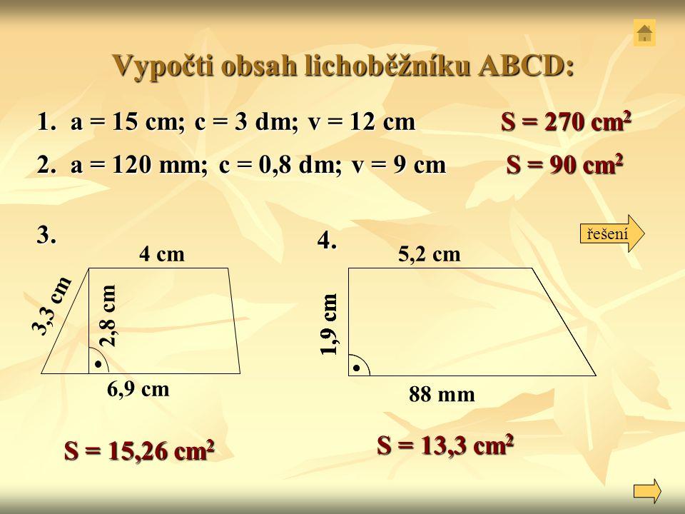 Vypočti obsah lichoběžníku ABCD: 1. a = 15 cm; c = 3 dm; v = 12 cm 2. a = 120 mm; c = 0,8 dm; v = 9 cm 3. 4 cm 6,9 cm 3,3 cm 2,8 cm 4. S = 15,26 cm 2
