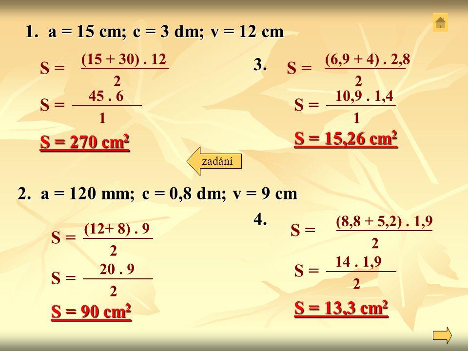 1. a = 15 cm; c = 3 dm; v = 12 cm (15 + 30). 12 2 S = (12+ 8). 9 2 S = 45. 6 1 S = S = 270 cm 2 2. a = 120 mm; c = 0,8 dm; v = 9 cm 14. 1,9 2 S = S =