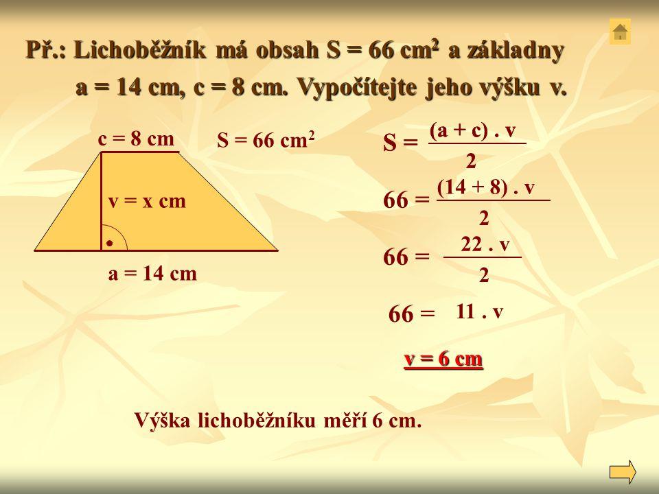 Př.: Lichoběžník má obsah S = 66 cm 2 a základny a = 14 cm, c = 8 cm. Vypočítejte jeho výšku v. a = 14 cm, c = 8 cm. Vypočítejte jeho výšku v. (14 + 8